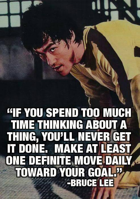 ''If you spend too much time thinking about a thing, you'll never get it done. Make at least one difinite move daily'